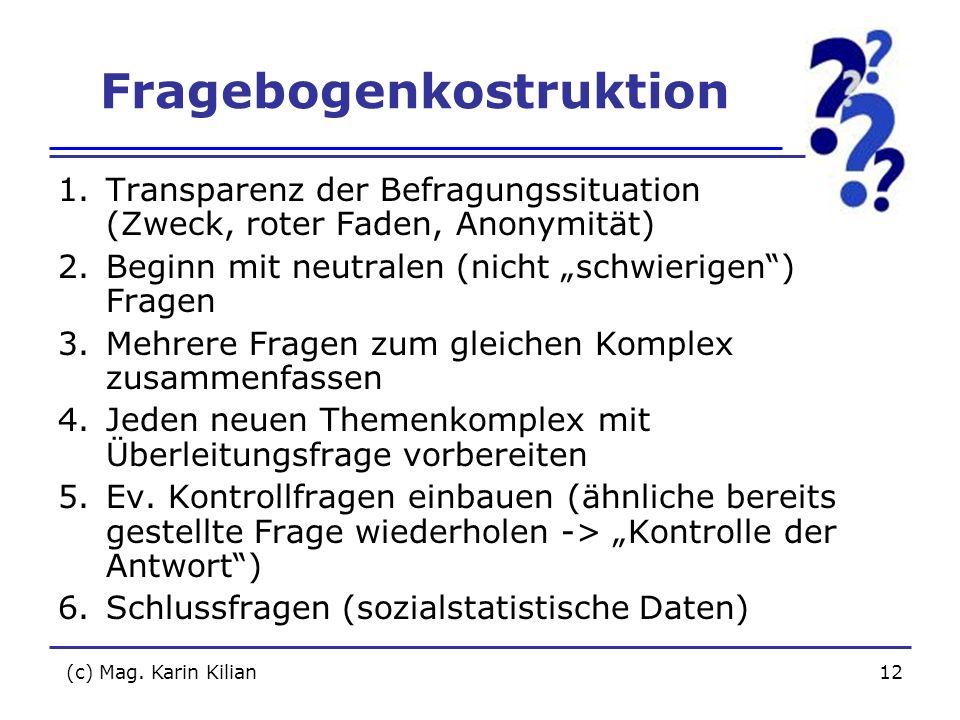 (c) Mag. Karin Kilian12 Fragebogenkostruktion 1.Transparenz der Befragungssituation (Zweck, roter Faden, Anonymität) 2.Beginn mit neutralen (nicht sch