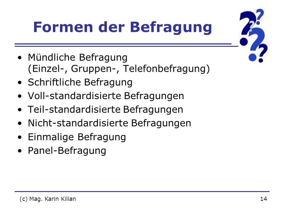 (c) Mag. Karin Kilian14 Formen der Befragung Mündliche Befragung (Einzel-, Gruppen-, Telefonbefragung) Schriftliche Befragung Voll-standardisierte Bef