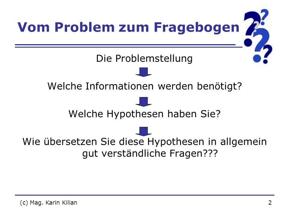 (c) Mag. Karin Kilian2 Vom Problem zum Fragebogen Die Problemstellung Welche Informationen werden benötigt? Welche Hypothesen haben Sie? Wie übersetze