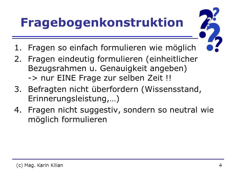 (c) Mag. Karin Kilian4 Fragebogenkonstruktion 1.Fragen so einfach formulieren wie möglich 2.Fragen eindeutig formulieren (einheitlicher Bezugsrahmen u