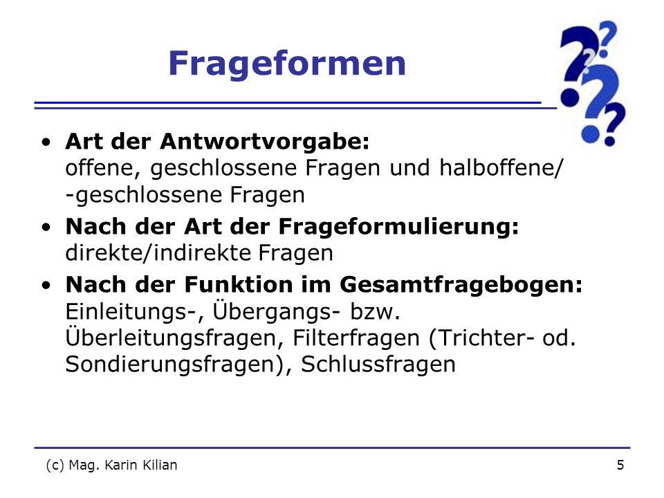 (c) Mag. Karin Kilian5 Frageformen Art der Antwortvorgabe: offene, geschlossene Fragen und halboffene/ -geschlossene Fragen Nach der Art der Frageform