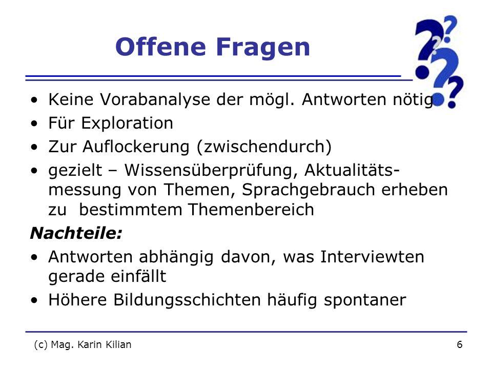 (c) Mag. Karin Kilian6 Offene Fragen Keine Vorabanalyse der mögl. Antworten nötig Für Exploration Zur Auflockerung (zwischendurch) gezielt – Wissensüb