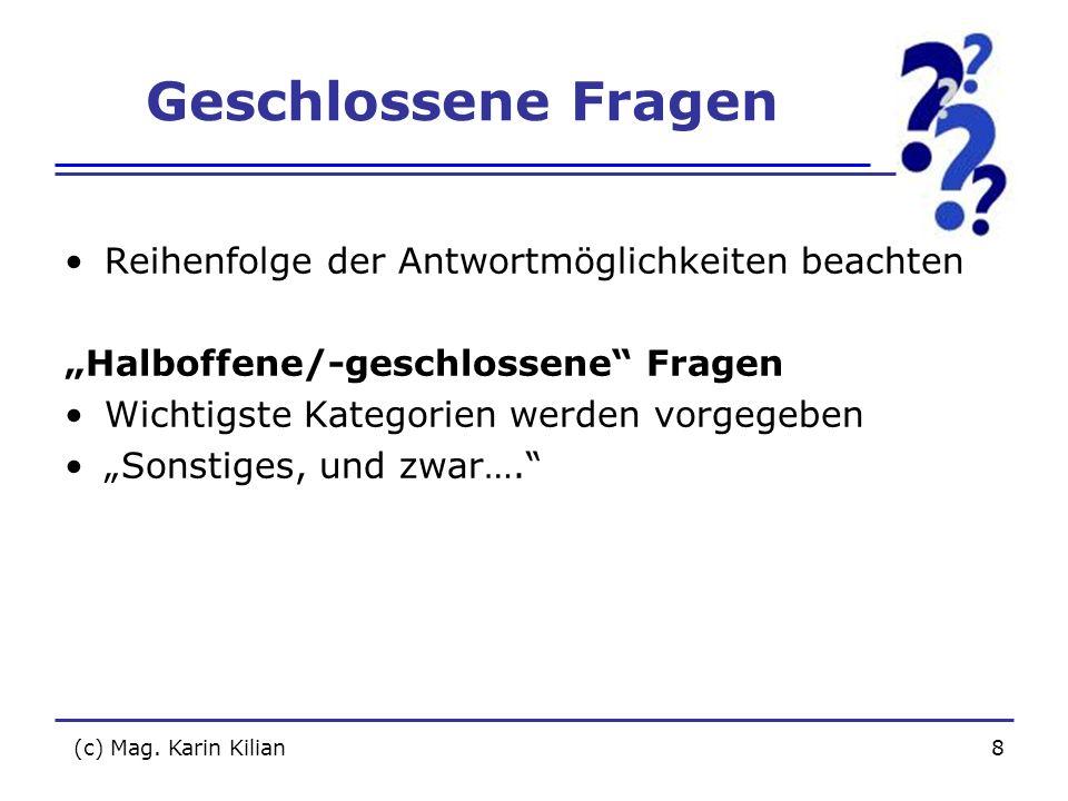 (c) Mag. Karin Kilian8 Geschlossene Fragen Reihenfolge der Antwortmöglichkeiten beachten Halboffene/-geschlossene Fragen Wichtigste Kategorien werden