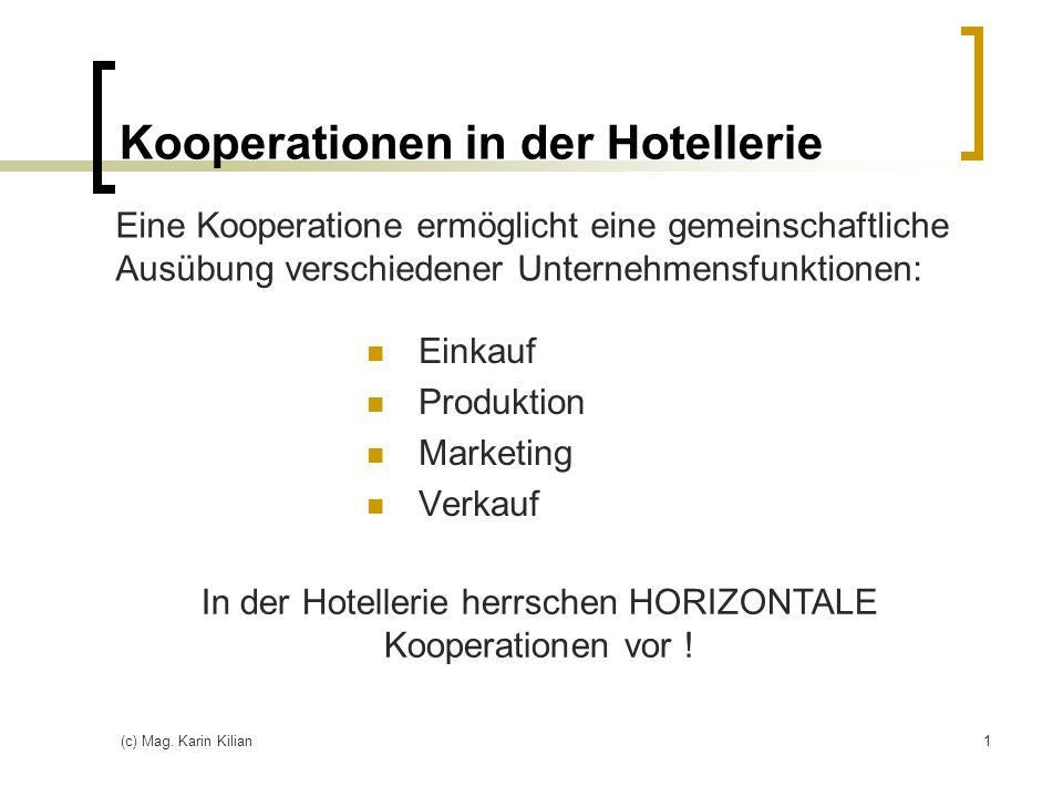 (c) Mag. Karin Kilian1 Kooperationen in der Hotellerie Einkauf Produktion Marketing Verkauf Eine Kooperatione ermöglicht eine gemeinschaftliche Ausübu