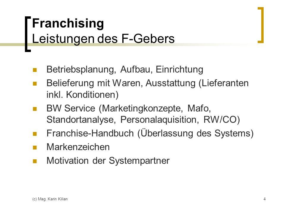 (c) Mag. Karin Kilian4 Franchising Leistungen des F-Gebers Betriebsplanung, Aufbau, Einrichtung Belieferung mit Waren, Ausstattung (Lieferanten inkl.