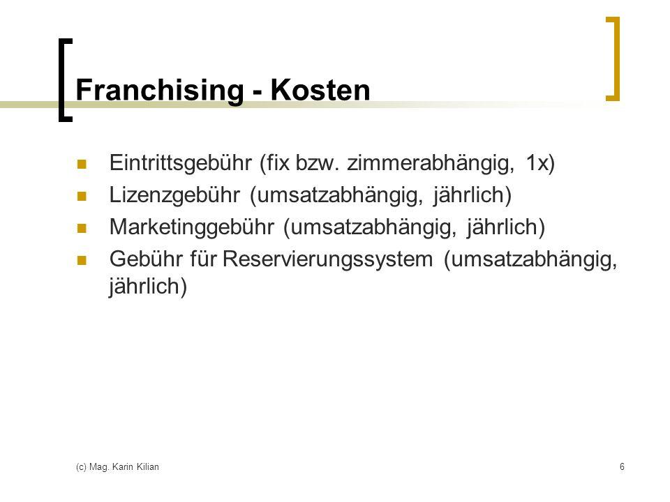 (c) Mag. Karin Kilian6 Franchising - Kosten Eintrittsgebühr (fix bzw. zimmerabhängig, 1x) Lizenzgebühr (umsatzabhängig, jährlich) Marketinggebühr (ums