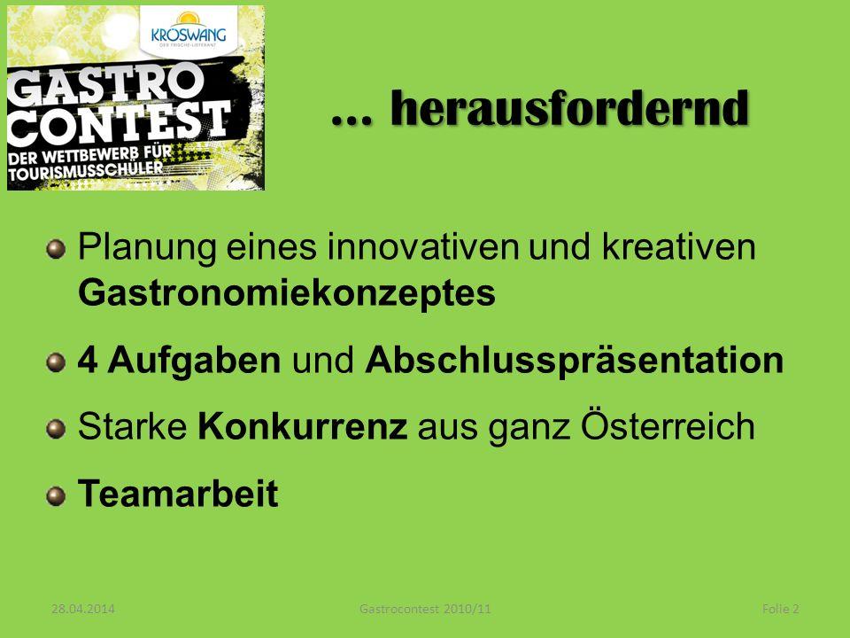 … herausfordernd Planung eines innovativen und kreativen Gastronomiekonzeptes 4 Aufgaben und Abschlusspräsentation Starke Konkurrenz aus ganz Österreich Teamarbeit 28.04.2014 Folie 2Gastrocontest 2010/11