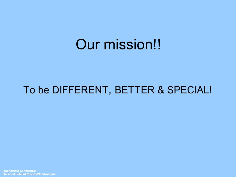Proprietary & Confidential Starwood Hotels & Resorts Worldwide, Inc. Our mission!! To be DIFFERENT, BETTER & SPECIAL!