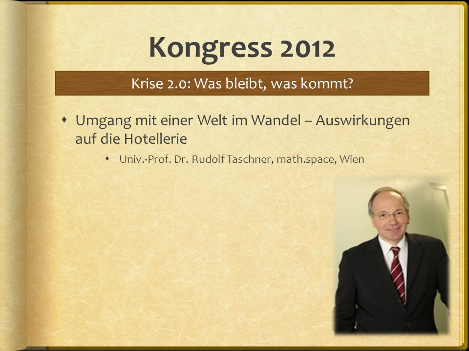 Kongress 2012 Umgang mit einer Welt im Wandel – Auswirkungen auf die Hotellerie Univ.-Prof. Dr. Rudolf Taschner, math.space, Wien Krise 2.0: Was bleib