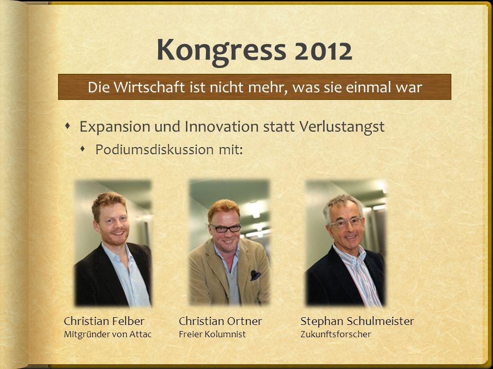 Kongress 2012 Expansion und Innovation statt Verlustangst Podiumsdiskussion mit: Die Wirtschaft ist nicht mehr, was sie einmal war Christian Felber Mi