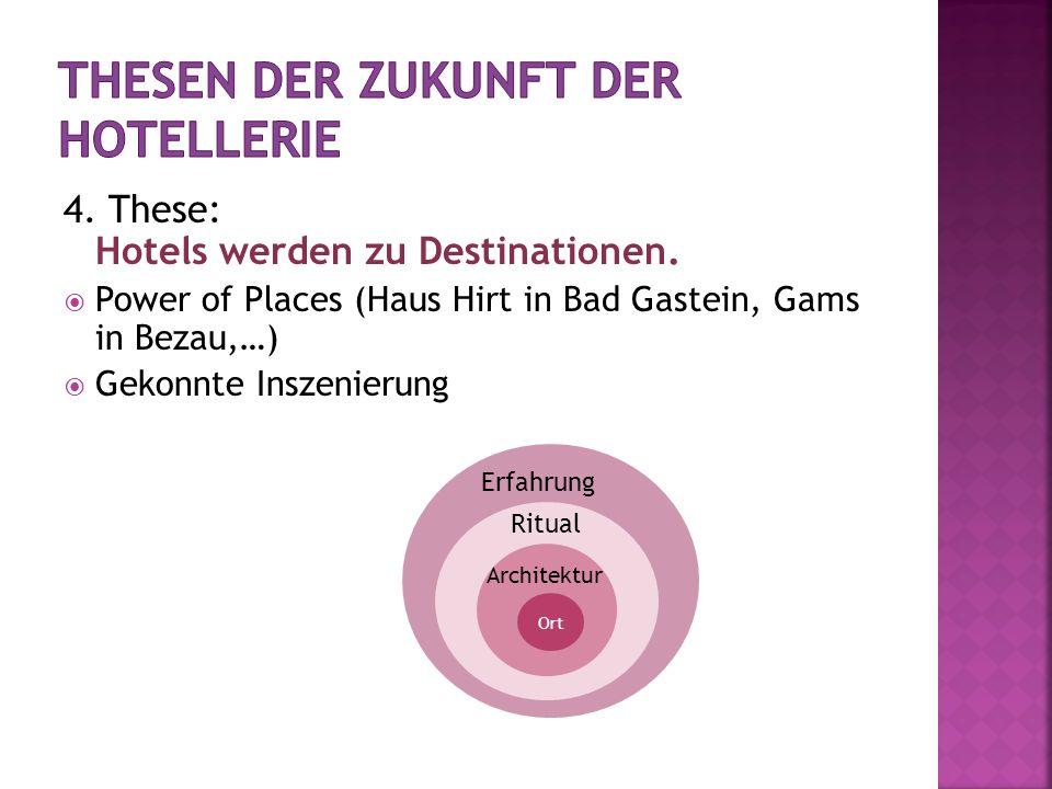 4. These: Hotels werden zu Destinationen. Power of Places (Haus Hirt in Bad Gastein, Gams in Bezau,…) Gekonnte Inszenierung Ort Architektur Ritual Erf