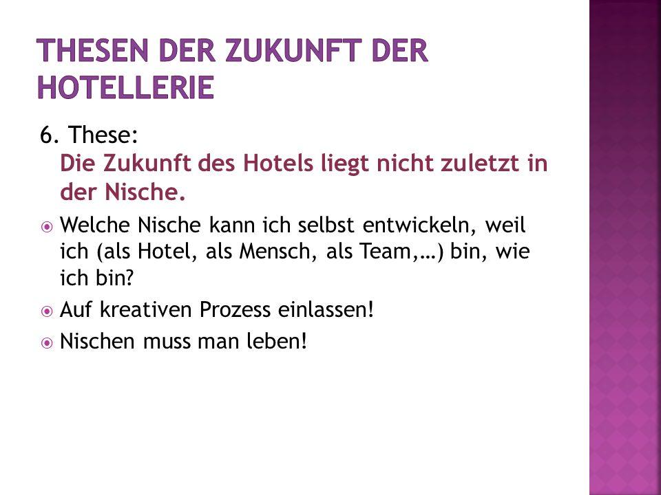 6. These: Die Zukunft des Hotels liegt nicht zuletzt in der Nische. Welche Nische kann ich selbst entwickeln, weil ich (als Hotel, als Mensch, als Tea
