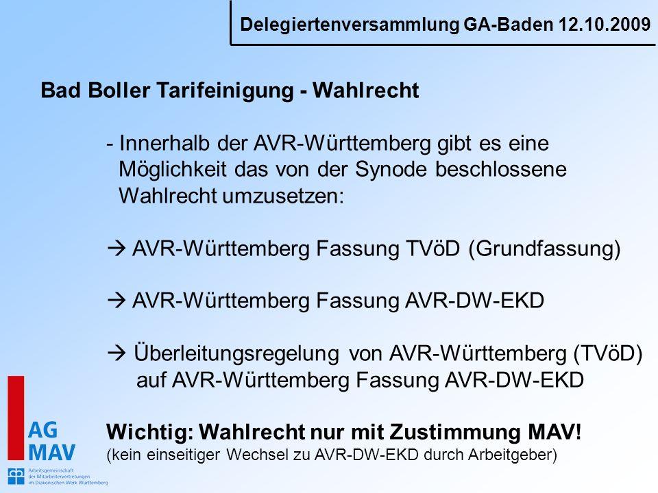 Delegiertenversammlung GA-Baden 12.10.2009 Bad Boller Tarifeinigung - Wahlrecht - Innerhalb der AVR-Württemberg gibt es eine Möglichkeit das von der Synode beschlossene Wahlrecht umzusetzen: AVR-Württemberg Fassung TVöD (Grundfassung) AVR-Württemberg Fassung AVR-DW-EKD Überleitungsregelung von AVR-Württemberg (TVöD) auf AVR-Württemberg Fassung AVR-DW-EKD Wichtig: Wahlrecht nur mit Zustimmung MAV.
