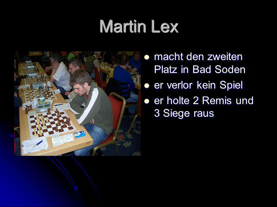 Martin Lex macht den zweiten Platz in Bad Soden macht den zweiten Platz in Bad Soden er verlor kein Spiel er verlor kein Spiel er holte 2 Remis und 3 Siege raus er holte 2 Remis und 3 Siege raus