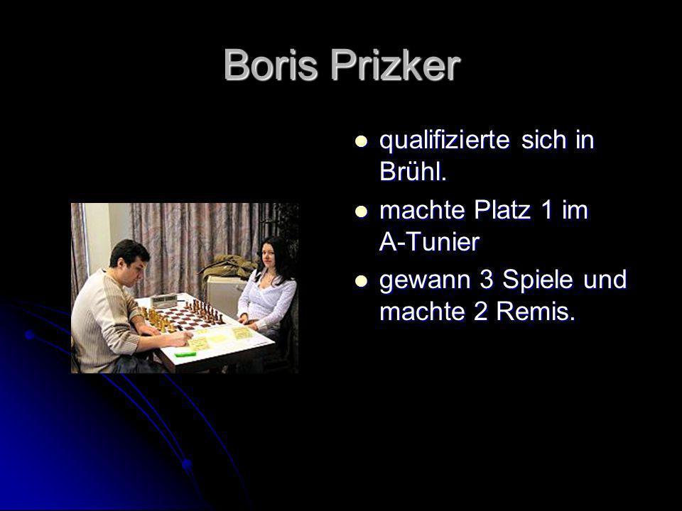 Boris Prizker qualifizierte sich in Brühl. qualifizierte sich in Brühl. machte Platz 1 im A-Tunier machte Platz 1 im A-Tunier gewann 3 Spiele und mach