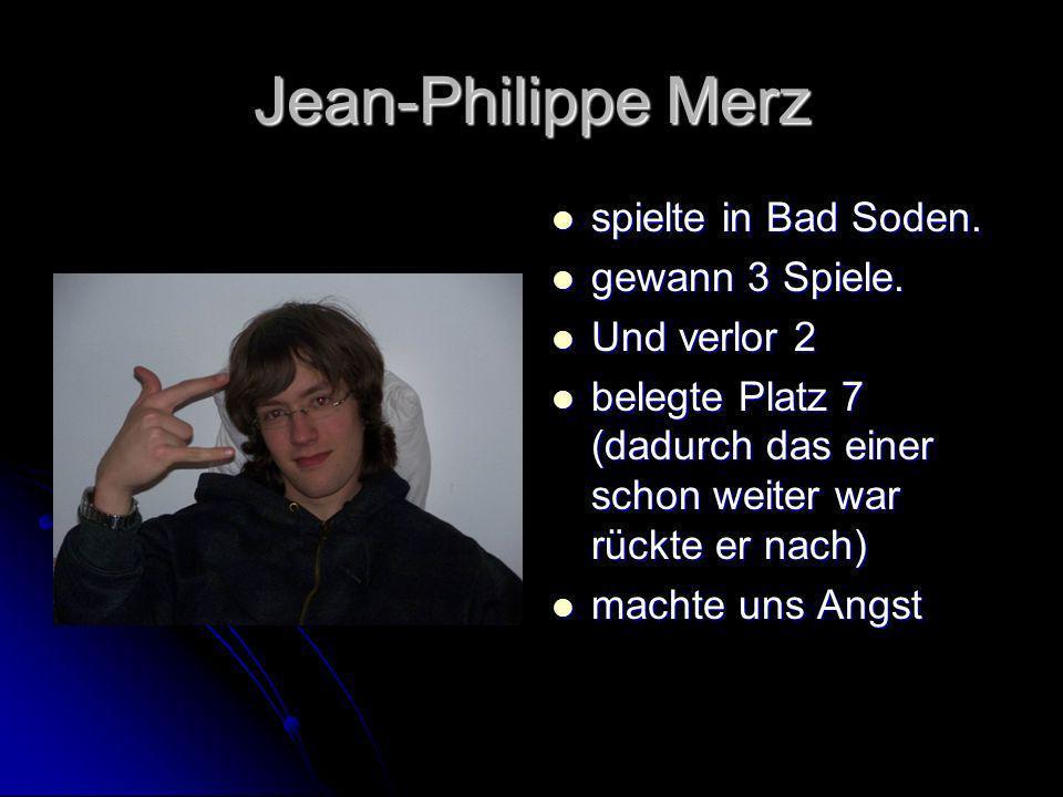 Jean-Philippe Merz spielte in Bad Soden. spielte in Bad Soden. gewann 3 Spiele. gewann 3 Spiele. Und verlor 2 Und verlor 2 belegte Platz 7 (dadurch da