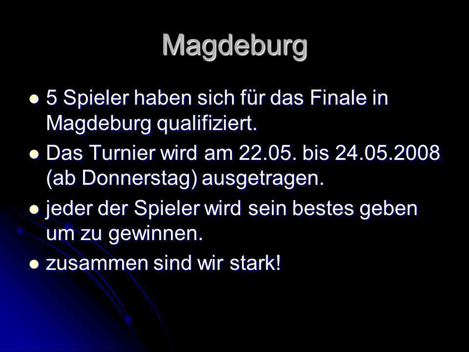 Magdeburg 5 Spieler haben sich für das Finale in Magdeburg qualifiziert. Das Turnier wird am 22.05. bis 24.05.2008 (ab Donnerstag) ausgetragen. jeder