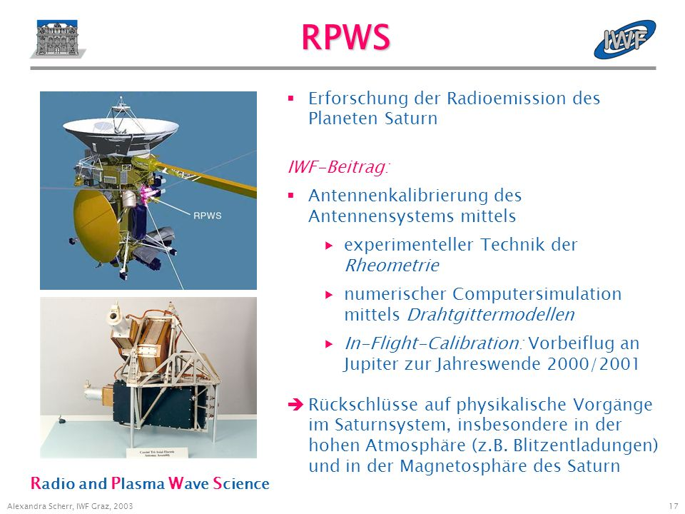 16 Alexandra Scherr, IWF Graz, 2003 Instrumente auf Cassini Titan Radar Mapper (RADAR) Imaging Science Subsystem (ISS) Radio Science Subsystem (RSS) Visible and Infrared Mapping Spectrometer (VIMS) Composite Infrared Spectrometer (CIRS) Cosmic Dust Analyser (CDA) Radio and PlasmaWave Science (RPWS) Ultraviolet Imaging Spectrograph (UVIS) Magnetospheric Imaging Instrument (MIMI) Dual Technique Magnetometer (MAG) Ion and Neutral Mass Spectrometer (INMS) Plasma Spectrometer (CAPS)