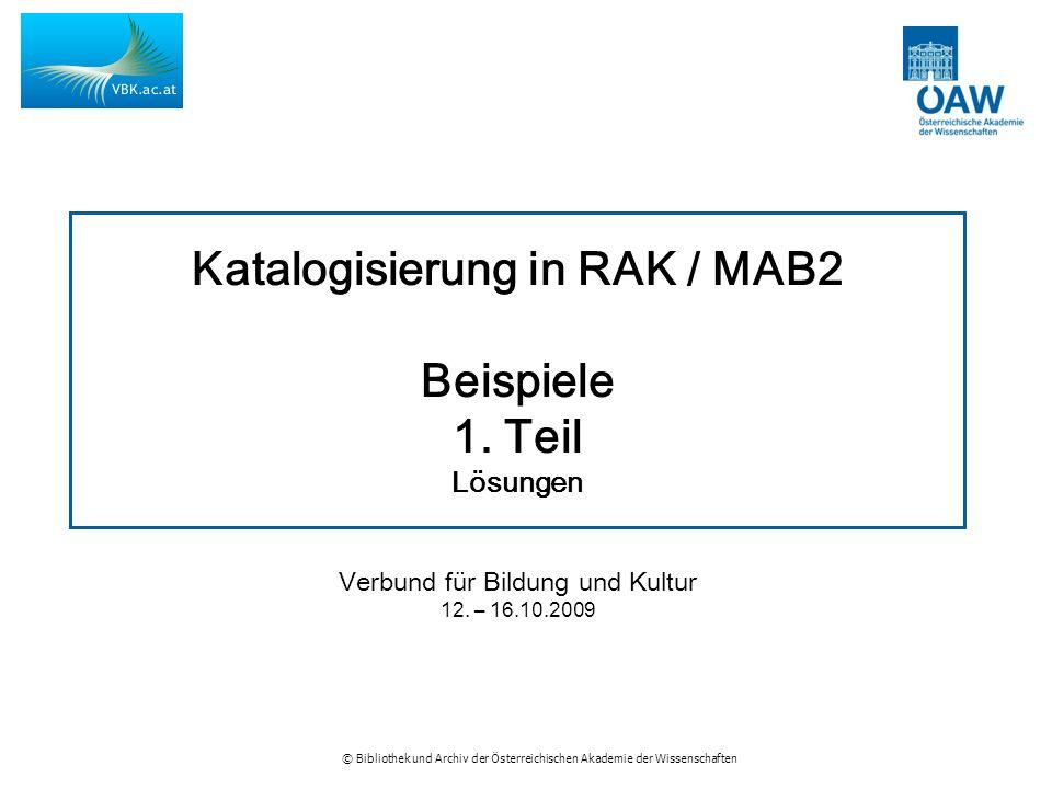 © Bibliothek und Archiv der Österreichischen Akademie der Wissenschaften Katalogisierung in RAK / MAB2 Beispiele 1.