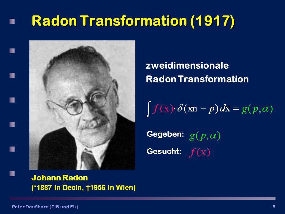 Peter Deuflhard (ZIB und FU)5 Radon Transformation (1917) zweidimensionale Radon Transformation Gegeben: Gesucht: Johann Radon (*1887 in Decin, 1956 in Wien)