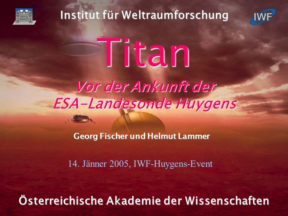 1 Fischer und Lammer, IWF Graz, 2005 Österreichische Akademie der Wissenschaften Titan Vor der Ankunft der ESA-Landesonde Huygens Georg Fischer und Helmut Lammer Institut für Weltraumforschung 14.