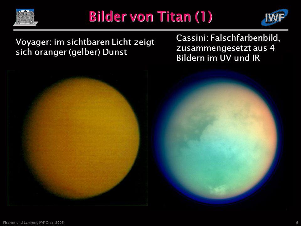 6 Fischer und Lammer, IWF Graz, 2005 Bilder von Titan (1) Voyager: im sichtbaren Licht zeigt sich oranger (gelber) Dunst Cassini: Falschfarbenbild, zusammengesetzt aus 4 Bildern im UV und IR