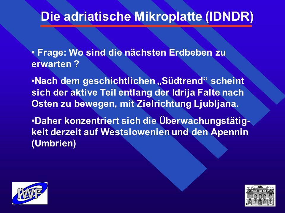 Die adriatische Mikroplatte (IDNDR) Frage: Wo sind die nächsten Erdbeben zu erwarten ? Nach dem geschichtlichen Südtrend scheint sich der aktive Teil