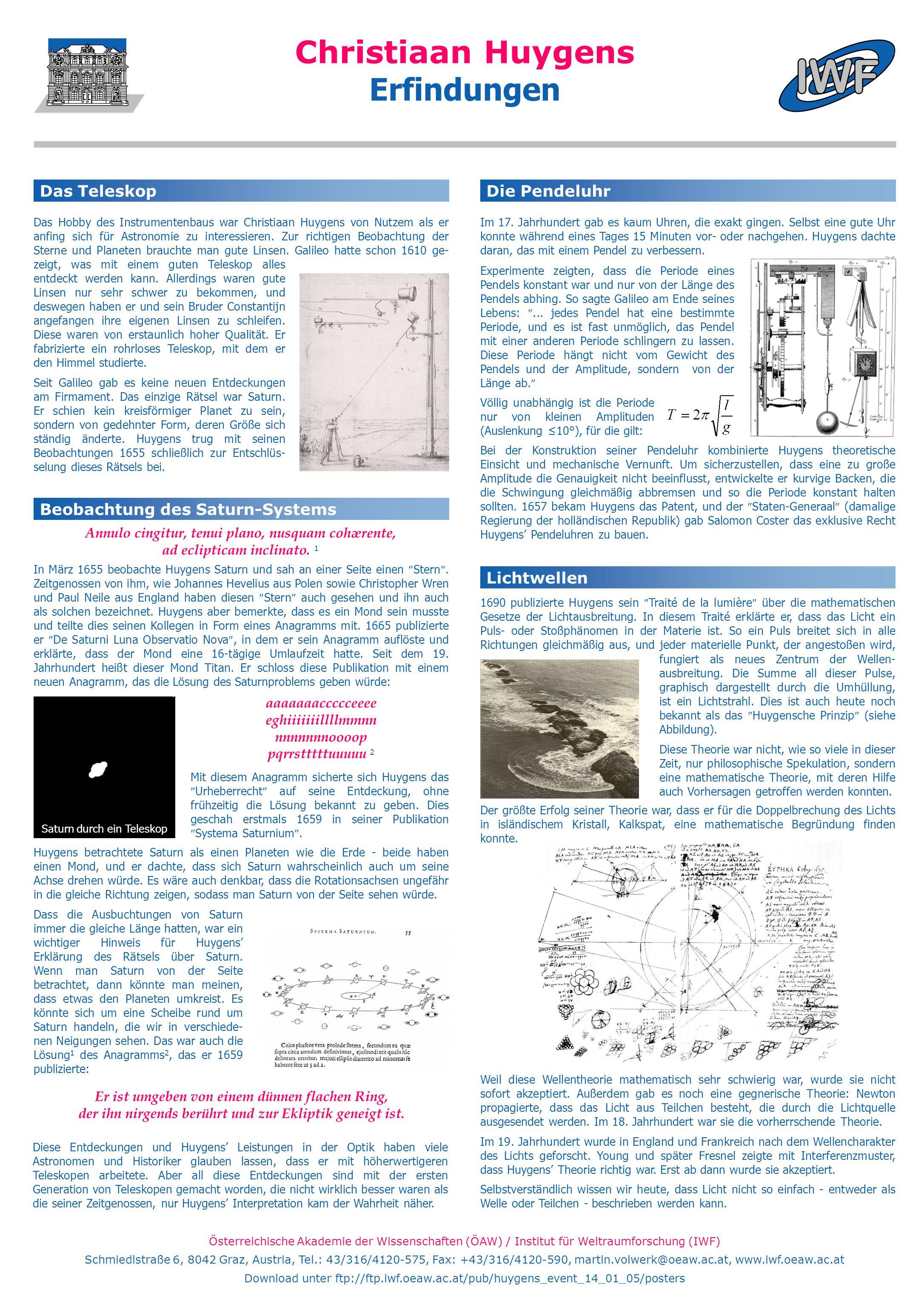 Österreichische Akademie der Wissenschaften (ÖAW) / Institut für Weltraumforschung (IWF) Schmiedlstraße 6, 8042 Graz, Austria, Tel.: 43/316/4120-575, Fax: +43/316/4120-590, martin.volwerk@oeaw.ac.at, www.iwf.oeaw.ac.at Download unter ftp://ftp.iwf.oeaw.ac.at/pub/huygens_event_14_01_05/posters Christiaan Huygens Erfindungen Beobachtung des Saturn-Systems Das Teleskop Das Hobby des Instrumentenbaus war Christiaan Huygens von Nutzem als er anfing sich für Astronomie zu interessieren.