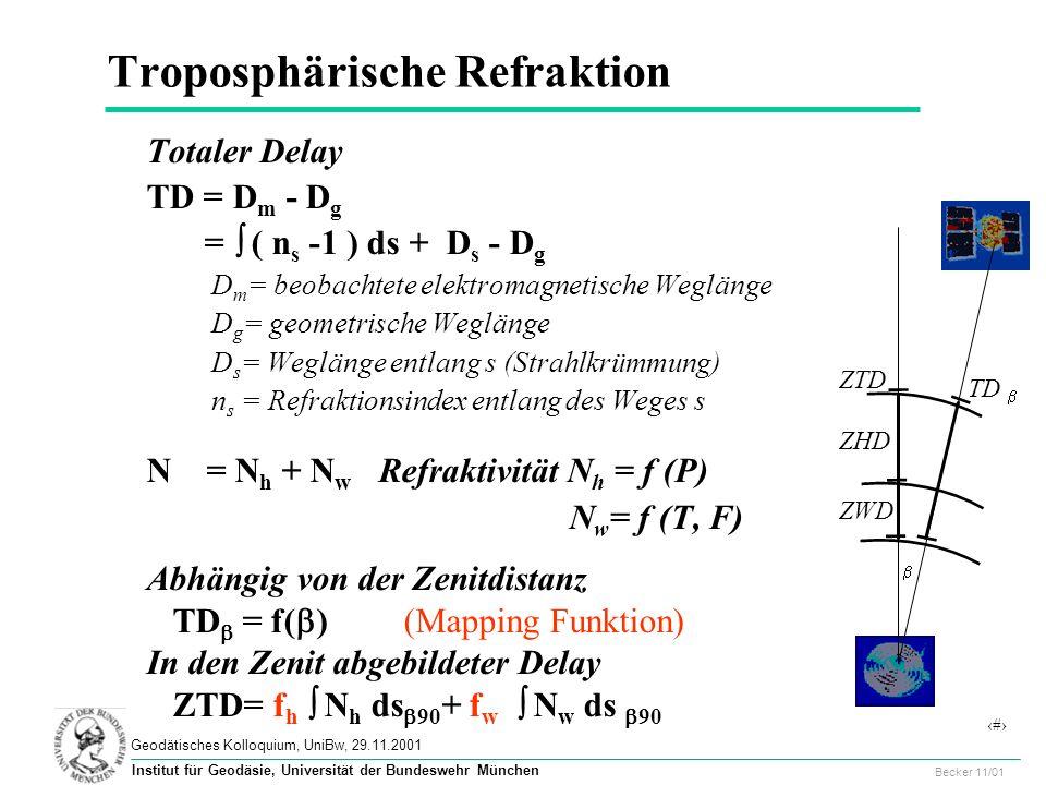47 Geodätisches Kolloquium, UniBw, 29.11.2001 Becker 11/01 Institut für Geodäsie, Universität der Bundeswehr München Troposphärische Refraktion Totaler Delay TD = D m - D g = ( n s -1 ) ds + D s - D g D m = beobachtete elektromagnetische Weglänge D g = geometrische Weglänge D s = Weglänge entlang s (Strahlkrümmung) n s = Refraktionsindex entlang des Weges s N = N h + N w Refraktivität N h = f (P) N w = f (T, F) Abhängig von der Zenitdistanz TD = f( ) (Mapping Funktion) In den Zenit abgebildeter Delay ZTD= f h N h ds 90 + f w N w ds 90 TD ZTD ZHD ZWD