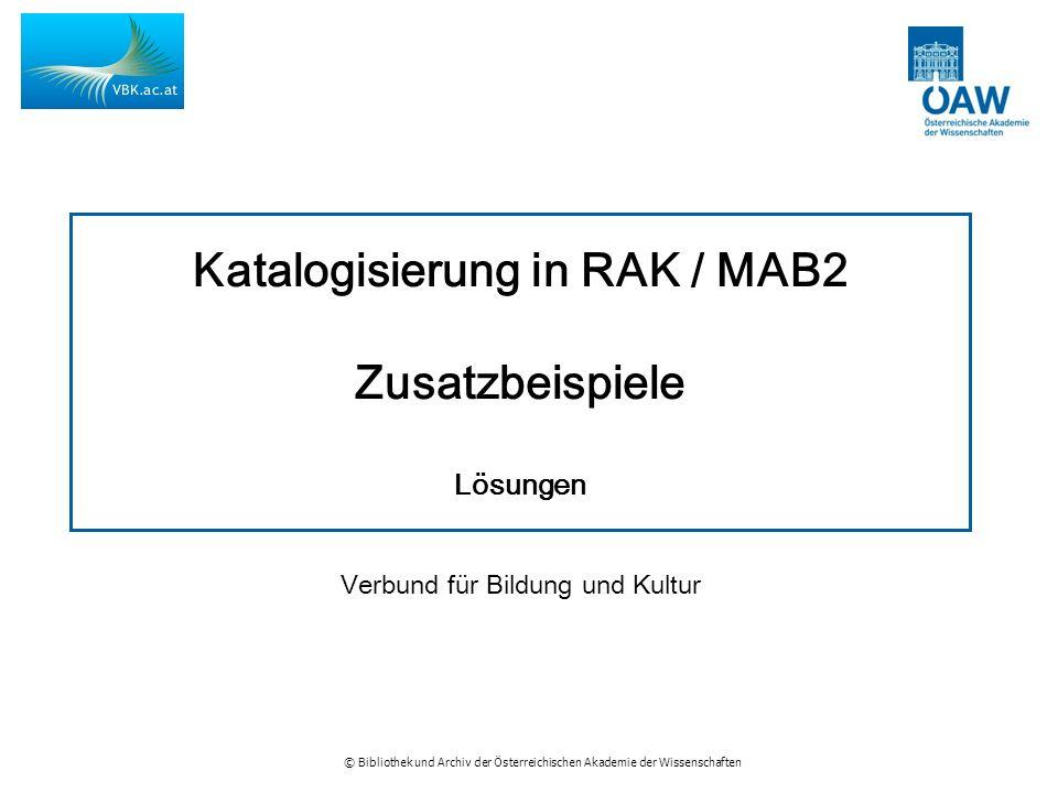 © Bibliothek und Archiv der Österreichischen Akademie der Wissenschaften Katalogisierung in RAK / MAB2 Zusatzbeispiele Lösungen Verbund für Bildung und Kultur