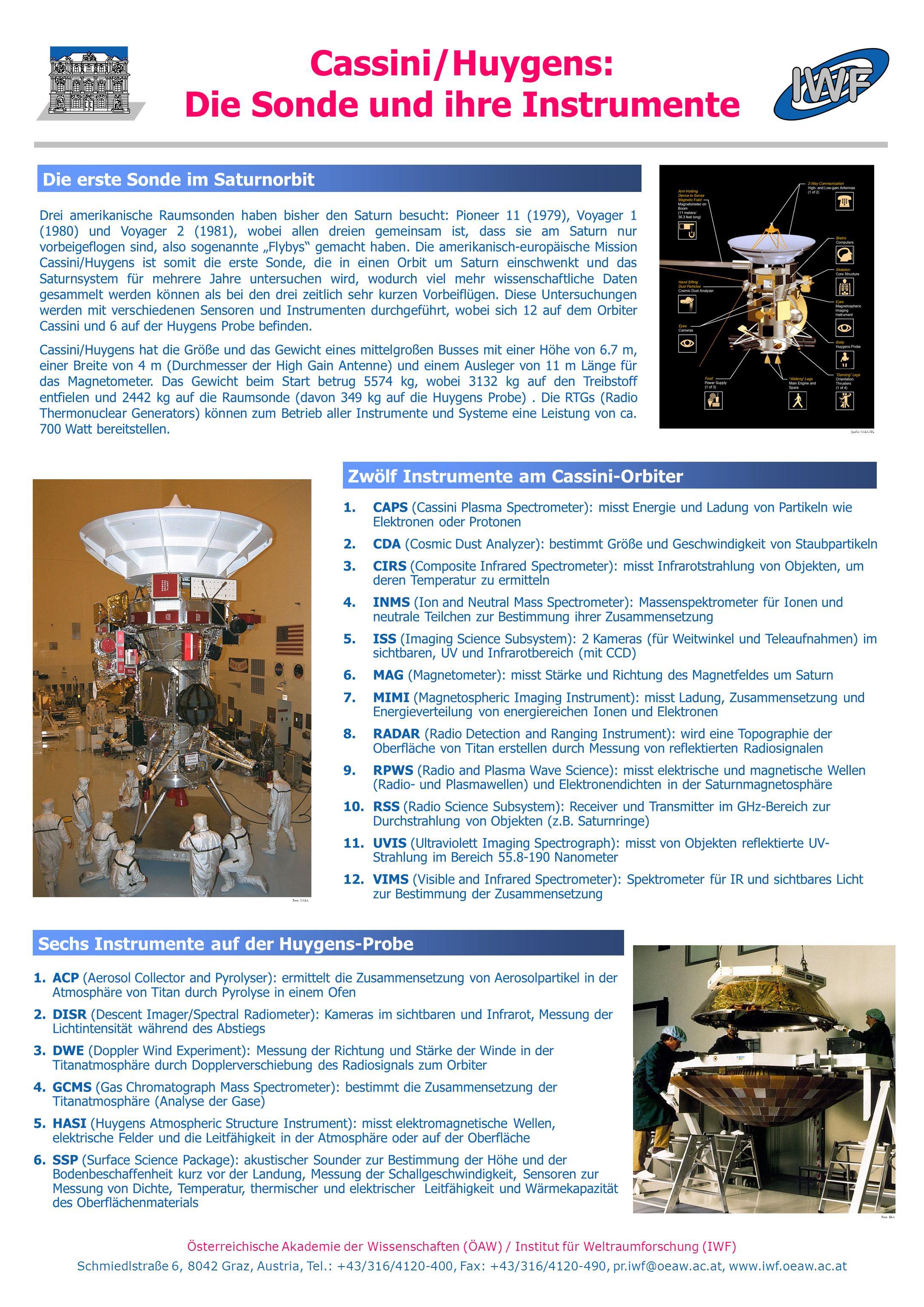 Österreichische Akademie der Wissenschaften (ÖAW) / Institut für Weltraumforschung (IWF) Schmiedlstraße 6, 8042 Graz, Austria, Tel.: +43/316/4120-400, Fax: +43/316/4120-490, pr.iwf@oeaw.ac.at, www.iwf.oeaw.ac.at Cassini/Huygens: Die Sonde und ihre Instrumente Drei amerikanische Raumsonden haben bisher den Saturn besucht: Pioneer 11 (1979), Voyager 1 (1980) und Voyager 2 (1981), wobei allen dreien gemeinsam ist, dass sie am Saturn nur vorbeigeflogen sind, also sogenannte Flybys gemacht haben.