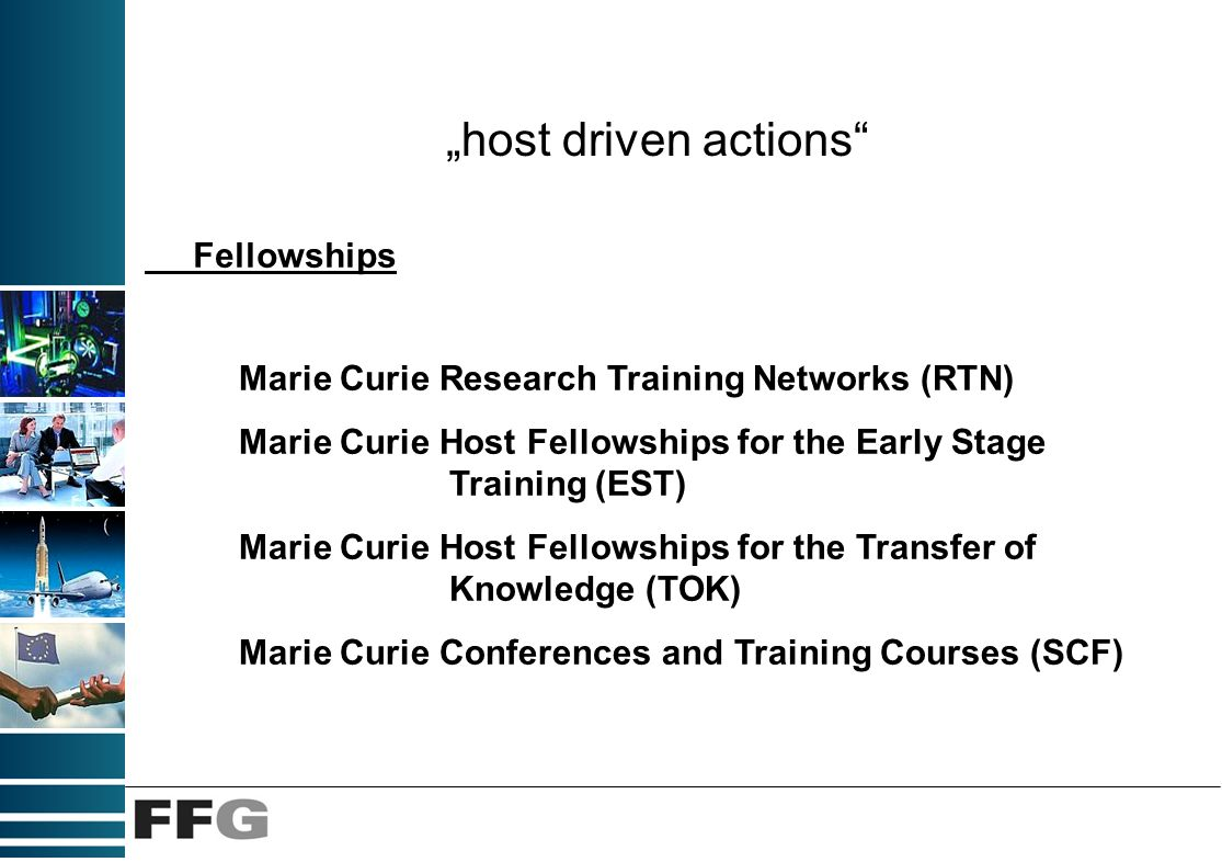 host driven actions Marie Curie Research Training Networks (RTN) Marie Curie Host Fellowships for the Early Stage Training (EST) Marie Curie Host Fellowships for the Transfer of Knowledge (TOK) Marie Curie Conferences and Training Courses (SCF) Fellowships