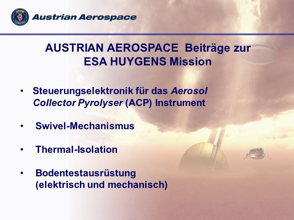 AUSTRIAN AEROSPACE Beiträge zur ESA HUYGENS Mission Steuerungselektronik für das Aerosol Collector Pyrolyser (ACP) Instrument Swivel-Mechanismus Thermal-Isolation Bodentestausrüstung (elektrisch und mechanisch)