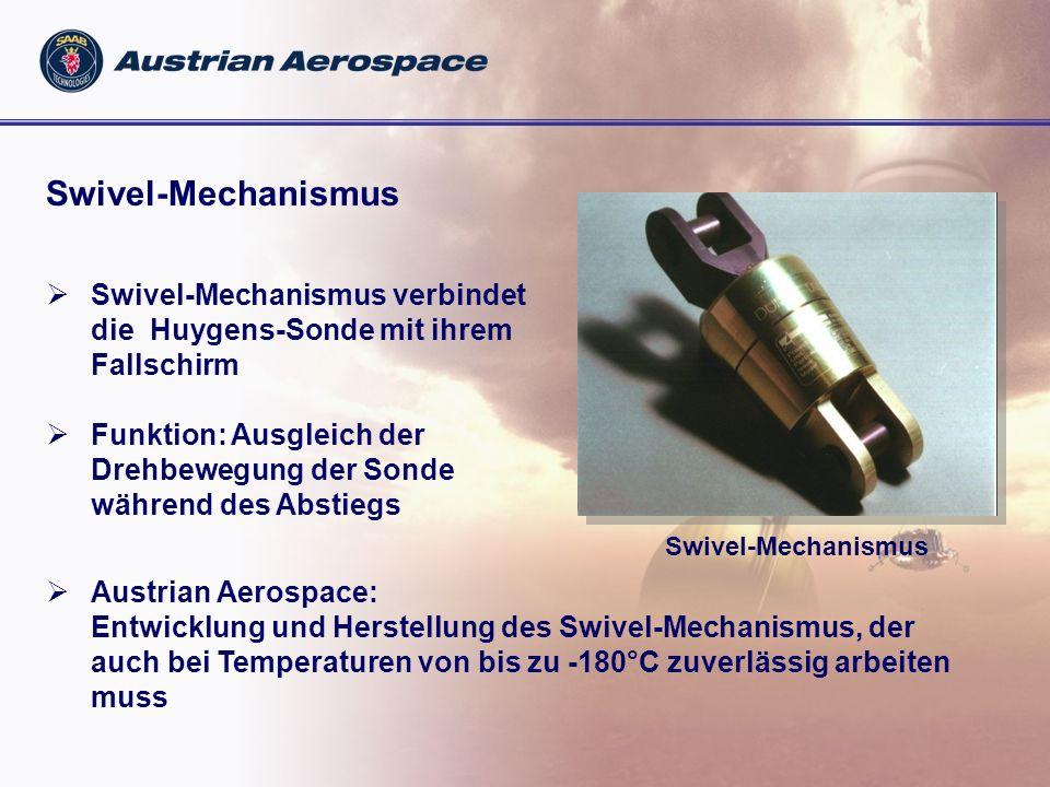 Swivel-Mechanismus Swivel-Mechanismus verbindet die Huygens-Sonde mit ihrem Fallschirm Funktion: Ausgleich der Drehbewegung der Sonde während des Abstiegs Swivel-Mechanismus Austrian Aerospace: Entwicklung und Herstellung des Swivel-Mechanismus, der auch bei Temperaturen von bis zu -180°C zuverlässig arbeiten muss