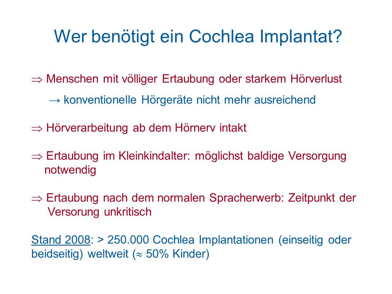 Wer benötigt ein Cochlea Implantat? Menschen mit völliger Ertaubung oder starkem Hörverlust konventionelle Hörgeräte nicht mehr ausreichend Hörverarbe