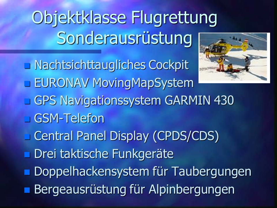 Objektklasse Flugrettung Sonderausrüstung n Nachtsichttaugliches Cockpit n EURONAV MovingMapSystem n GPS Navigationssystem GARMIN 430 n GSM-Telefon n Central Panel Display (CPDS/CDS) n Drei taktische Funkgeräte n Doppelhackensystem für Taubergungen n Bergeausrüstung für Alpinbergungen