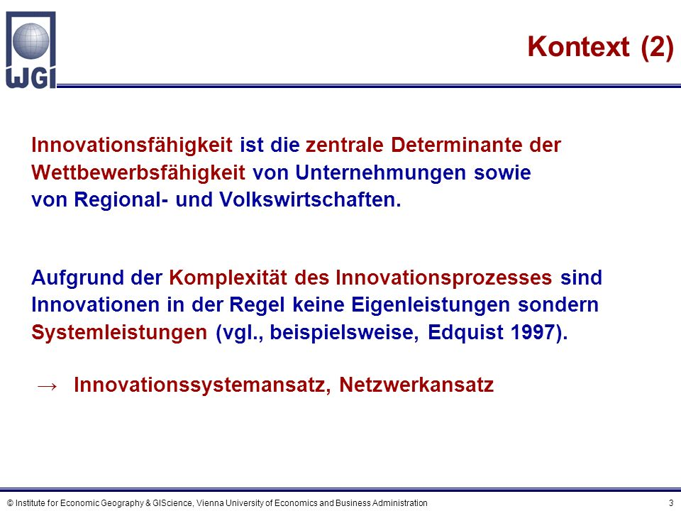 © Institute for Economic Geography & GIScience, Vienna University of Economics and Business Administration 3 Kontext (2) Innovationsfähigkeit ist die