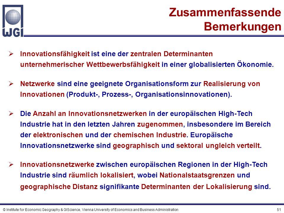 © Institute for Economic Geography & GIScience, Vienna University of Economics and Business Administration 51 Zusammenfassende Bemerkungen Innovationsfähigkeit ist eine der zentralen Determinanten unternehmerischer Wettbewerbsfähigkeit in einer globalisierten Ökonomie.