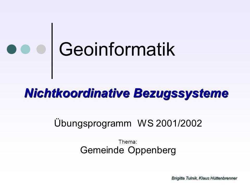 Brigitta Tulnik, Klaus Hüttenbrenner Geoinformatik Übungsprogramm WS 2001/2002 Thema: Gemeinde Oppenberg Nichtkoordinative Bezugssysteme