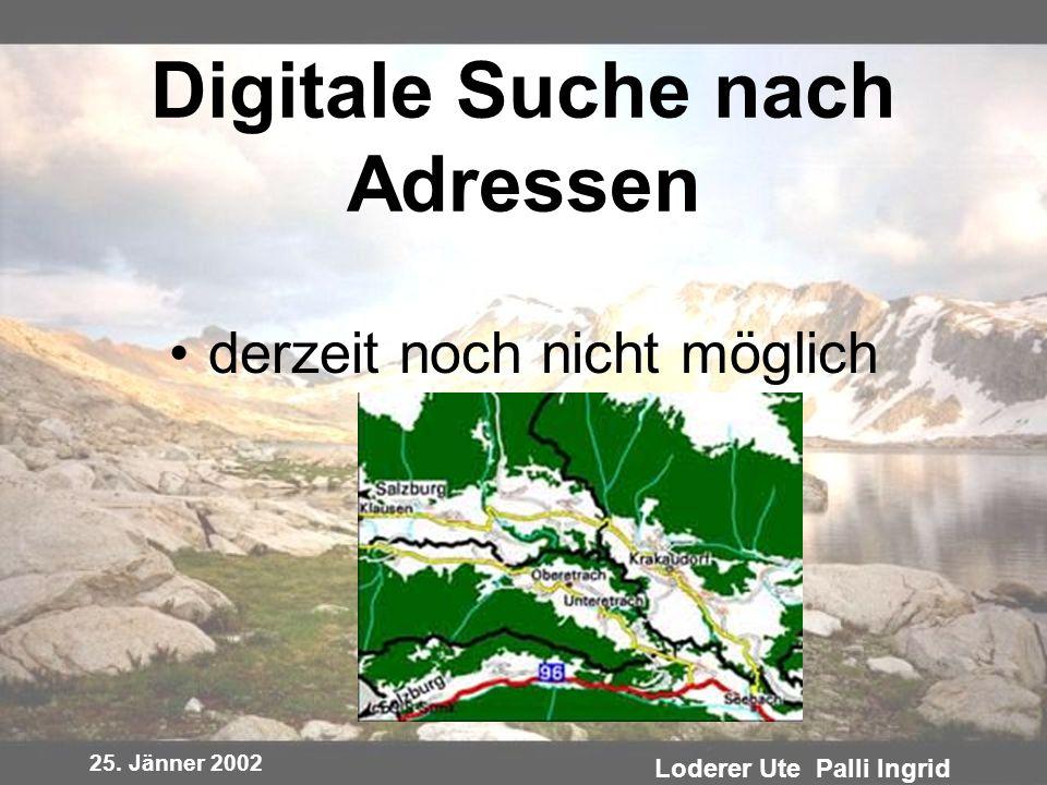 25. Jänner 2002 Loderer Ute Palli Ingrid Digitale Suche nach Adressen derzeit noch nicht möglich