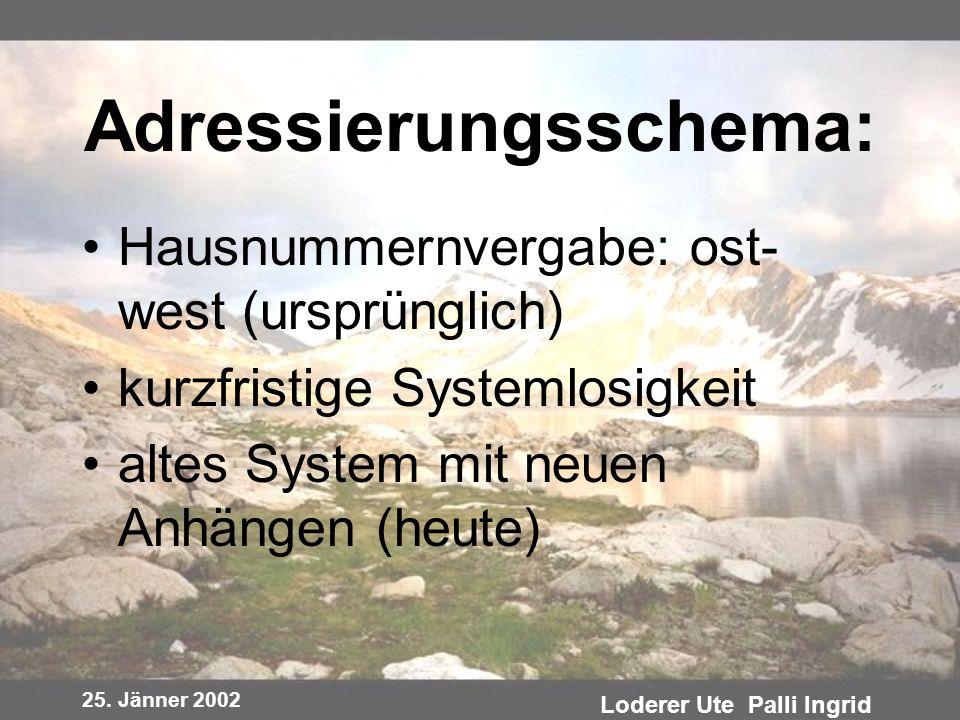 25. Jänner 2002 Loderer Ute Palli Ingrid Adressierungsschema: Hausnummernvergabe: ost- west (ursprünglich) kurzfristige Systemlosigkeit altes System m