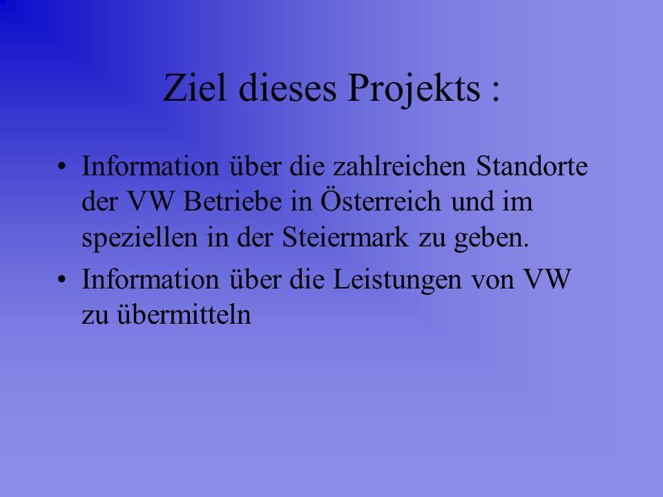 Ziel dieses Projekts : Information über die zahlreichen Standorte der VW Betriebe in Österreich und im speziellen in der Steiermark zu geben. Informat