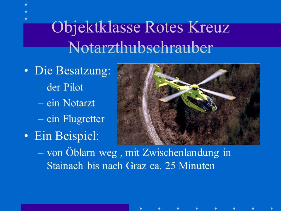 Objektklasse Rotes Kreuz Notarzthubschrauber Die Besatzung: –der Pilot –ein Notarzt –ein Flugretter Ein Beispiel: –von Öblarn weg, mit Zwischenlandung in Stainach bis nach Graz ca.
