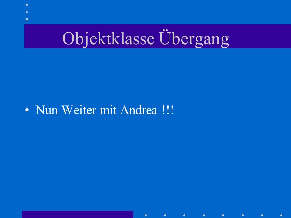 Objektklasse Übergang Nun Weiter mit Andrea !!!