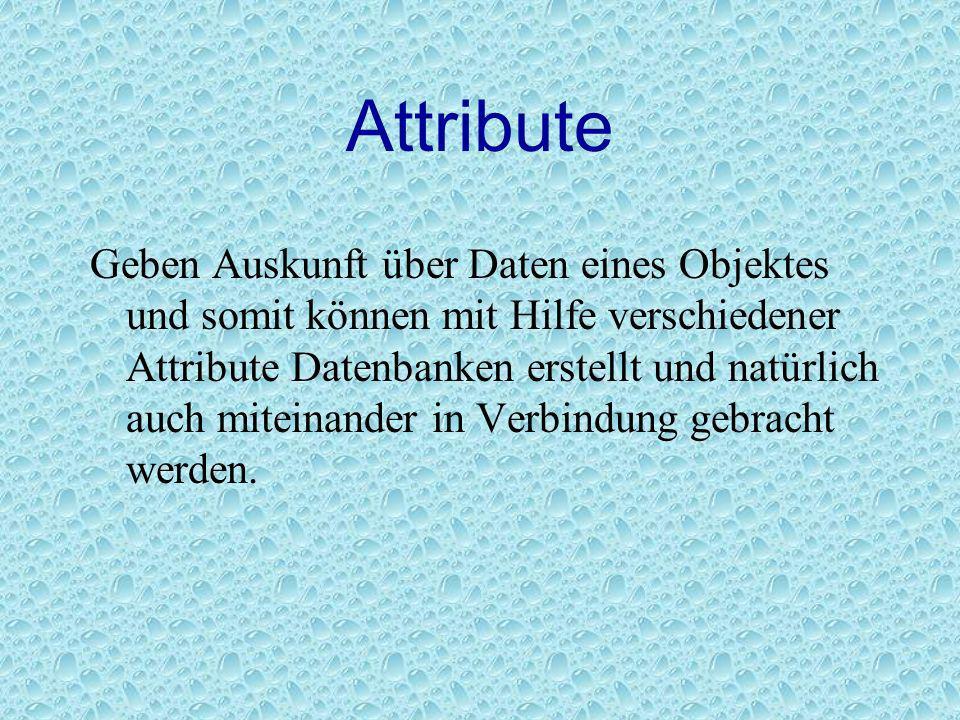 Attribute Geben Auskunft über Daten eines Objektes und somit können mit Hilfe verschiedener Attribute Datenbanken erstellt und natürlich auch miteinan