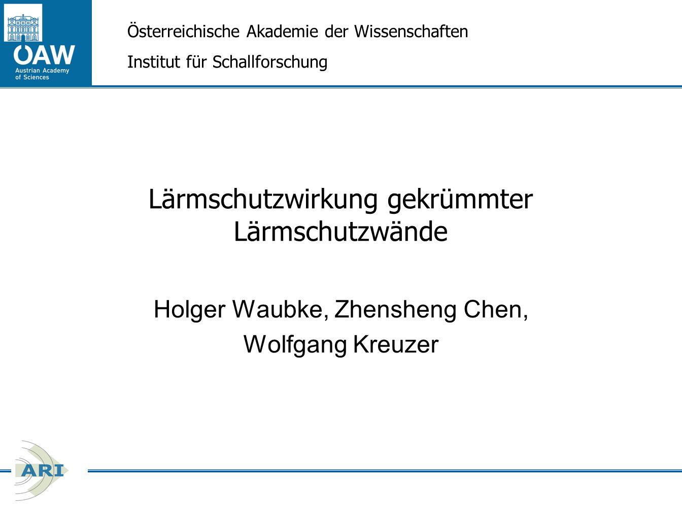 Lärmschutzwirkung gekrümmter Lärmschutzwände Holger Waubke, Zhensheng Chen, Wolfgang Kreuzer Österreichische Akademie der Wissenschaften Institut für