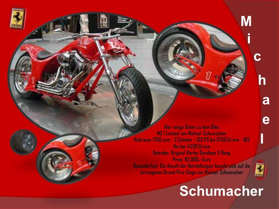 M i c h a e l Hier einige Daten zu dem Bike: MS 1 Limited von Michael Schumacher Hubraum: 1750 ccm - 2 Zylinder - 132 PS bei 5750 U/min - 183 Nm bei 4250 U/min Getriebe: Original Harley Davidson 5 Gang Preis: 92.000,- Euro Besonderheit: Die Anzahl der Herstellungen bezieht sich auf die errungenen Grand-Prix-Siege von Michael Schumacher