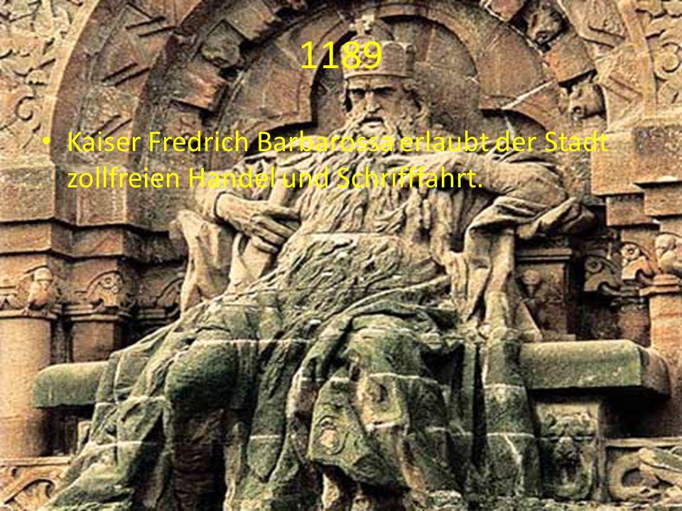 1189 Kaiser Fredrich Barbarossa erlaubt der Stadt zollfreien Handel und Schrifffahrt.