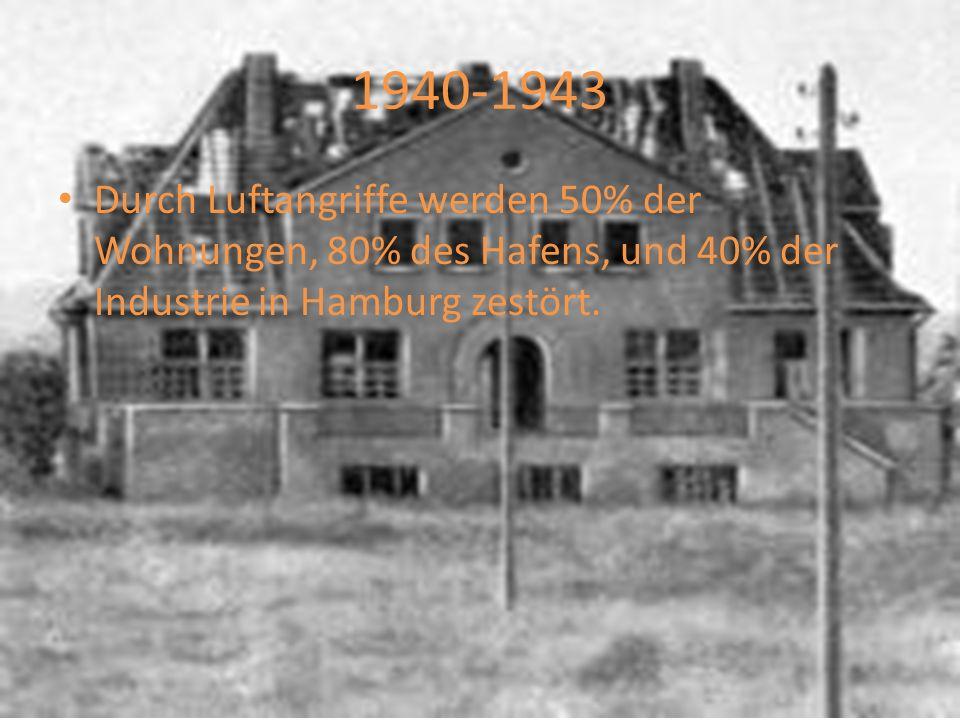 1940-1943 Durch Luftangriffe werden 50% der Wohnungen, 80% des Hafens, und 40% der Industrie in Hamburg zestört.