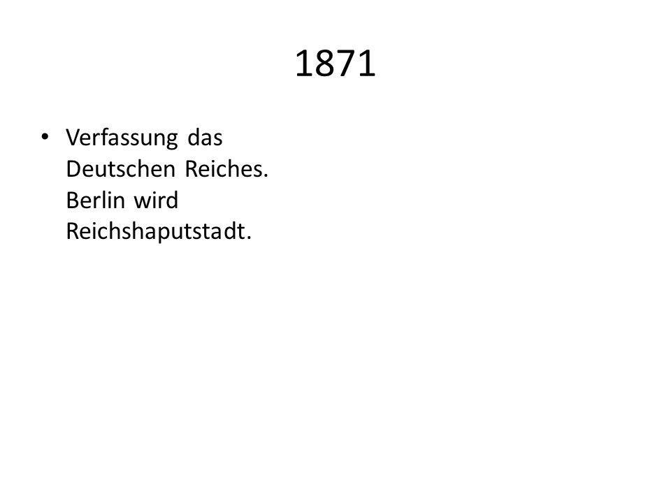 1871 Verfassung das Deutschen Reiches. Berlin wird Reichshaputstadt.